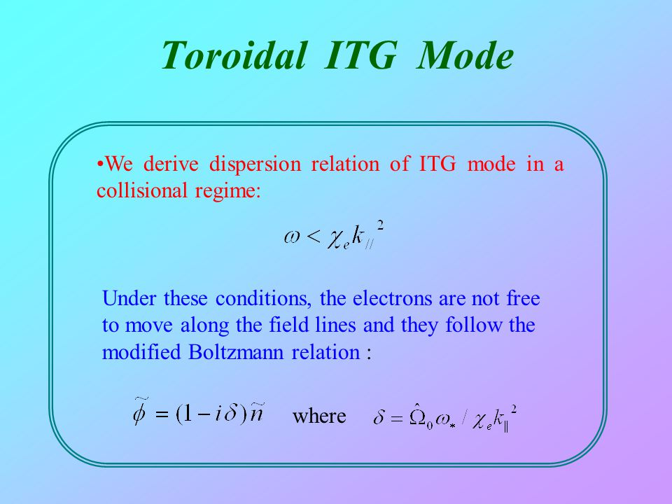 Toroidal ITG Mode We derive dispersion relation of ITG mode in a collisional regime: