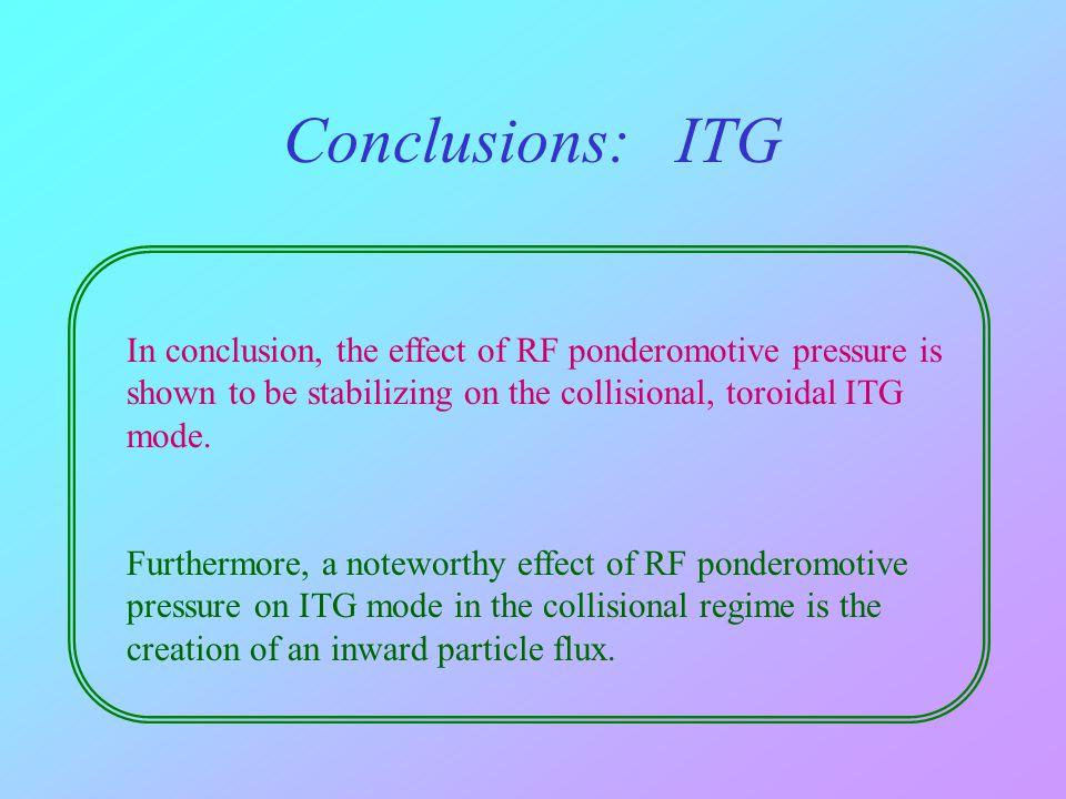 Conclusions: ITG In conclusion, the effect of RF ponderomotive pressure is shown to be stabilizing on the collisional, toroidal ITG mode.