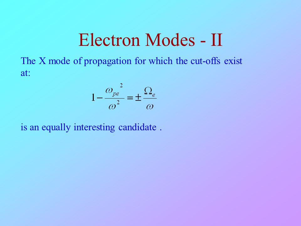 Electron Modes - II The X mode of propagation for which the cut-offs exist at: is an equally interesting candidate .