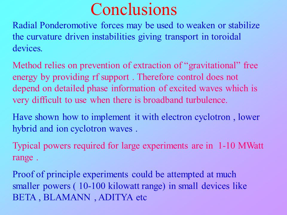 Conclusions Radial Ponderomotive forces may be used to weaken or stabilize the curvature driven instabilities giving transport in toroidal devices.