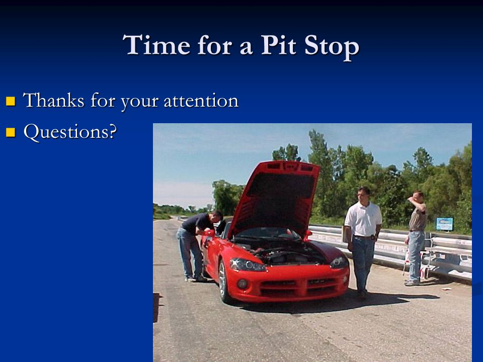 Time for a Pit Stop Thanks for your attention Questions