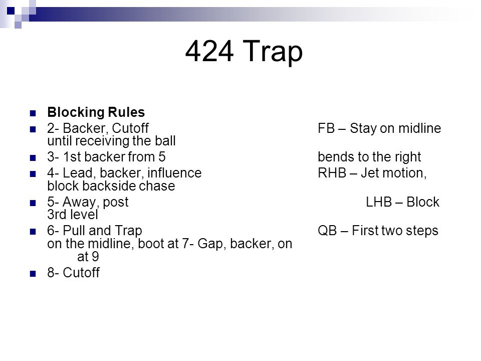 424 Trap Blocking Rules. 2- Backer, Cutoff FB – Stay on midline until receiving the ball. 3- 1st backer from 5 bends to the right.