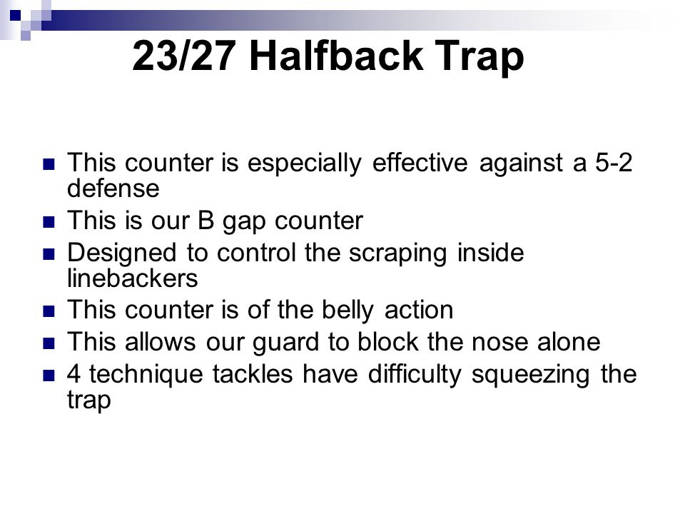 23/27 Halfback Trap This counter is especially effective against a 5-2 defense. This is our B gap counter.