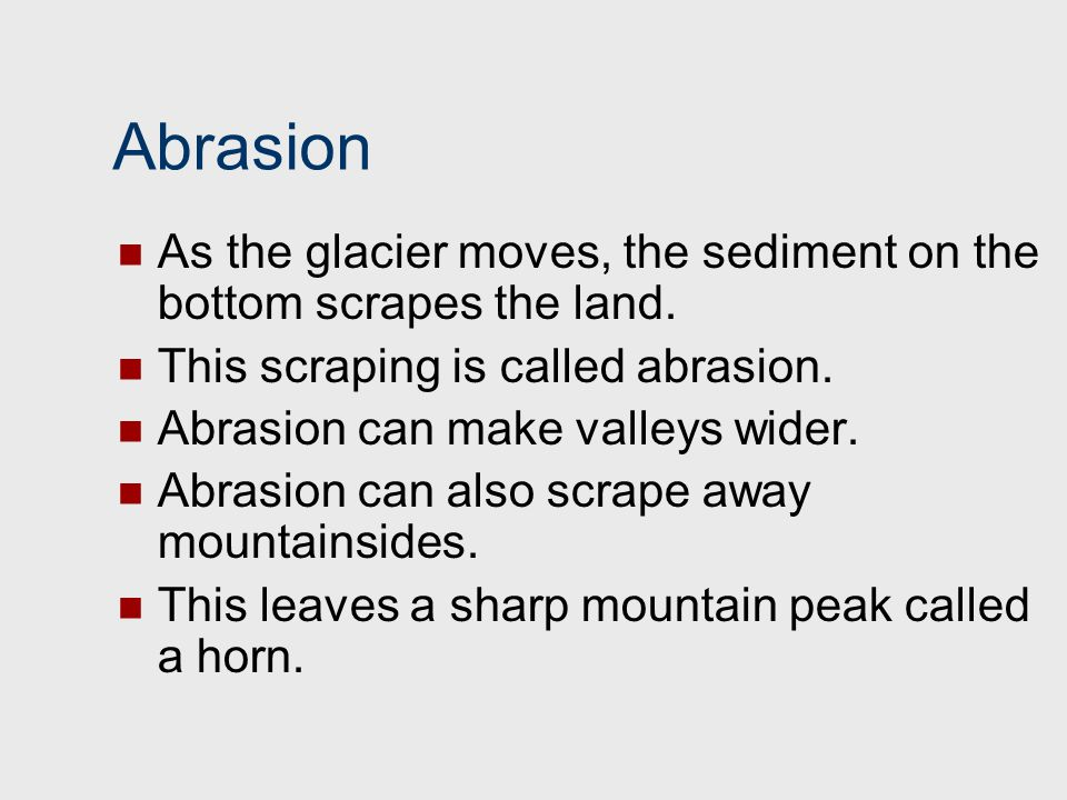 Abrasion As the glacier moves, the sediment on the bottom scrapes the land. This scraping is called abrasion.