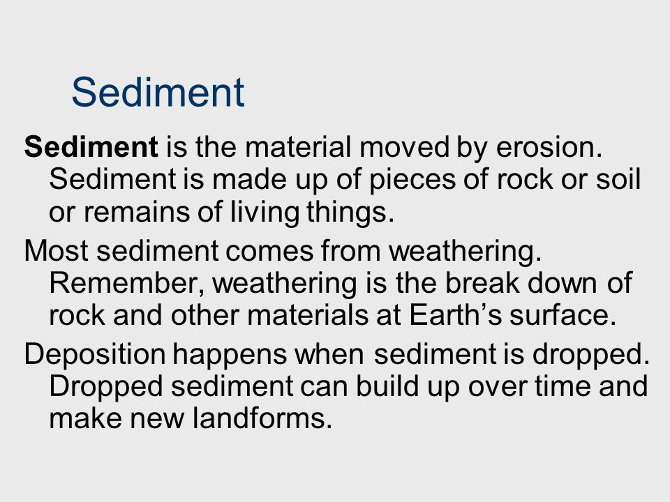 Sediment Sediment is the material moved by erosion. Sediment is made up of pieces of rock or soil or remains of living things.