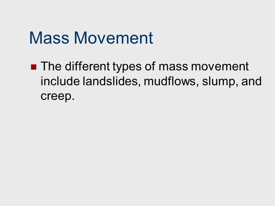 Mass Movement The different types of mass movement include landslides, mudflows, slump, and creep.