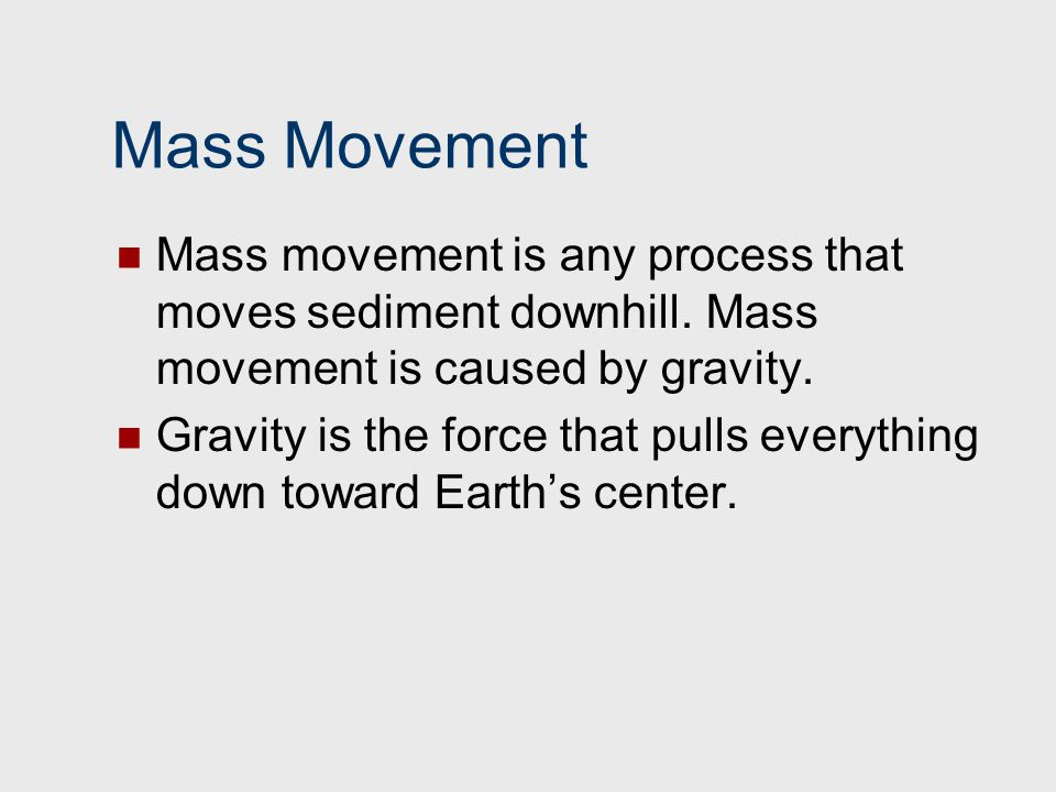 Mass Movement Mass movement is any process that moves sediment downhill. Mass movement is caused by gravity.