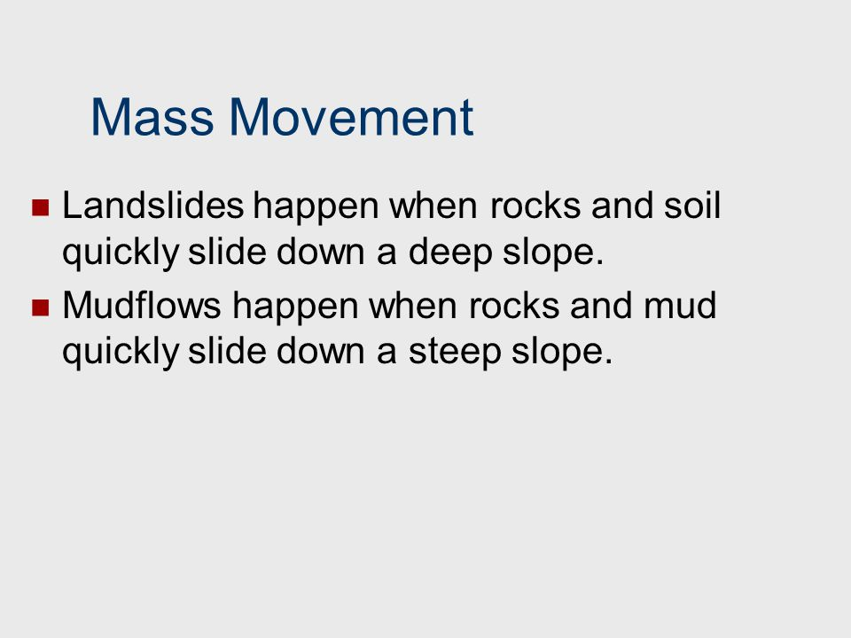 Mass Movement Landslides happen when rocks and soil quickly slide down a deep slope.