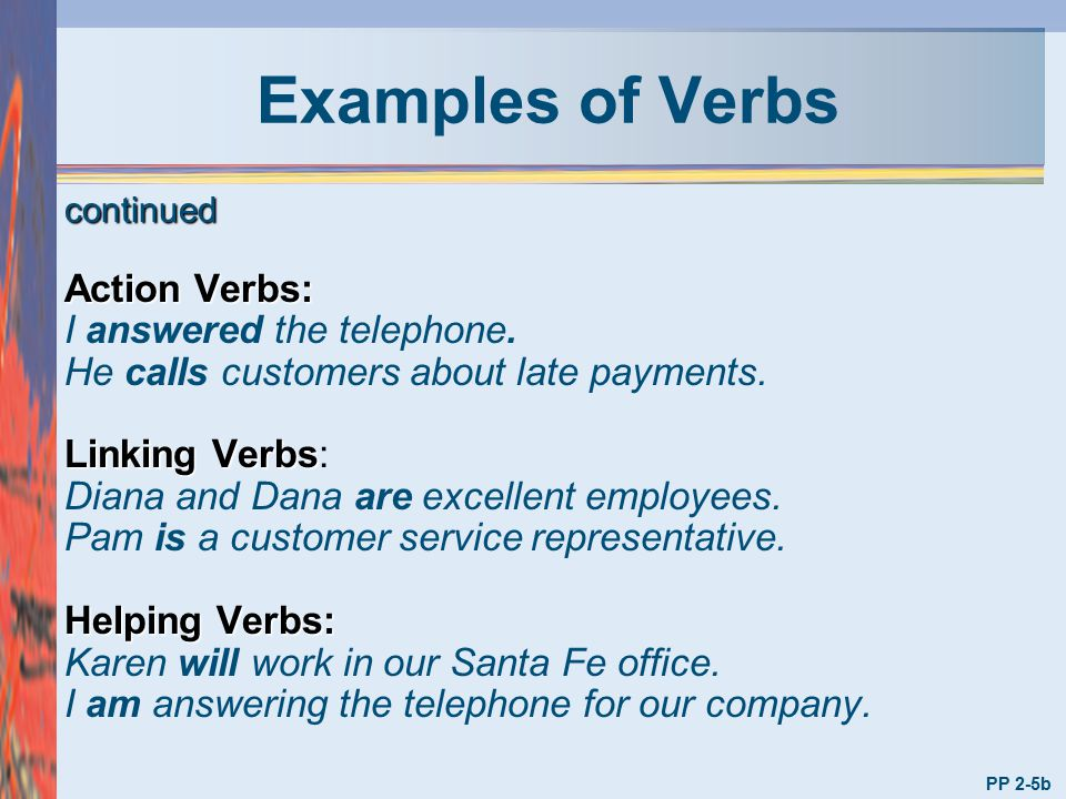 Examples of Verbs Action Verbs: I answered the telephone.