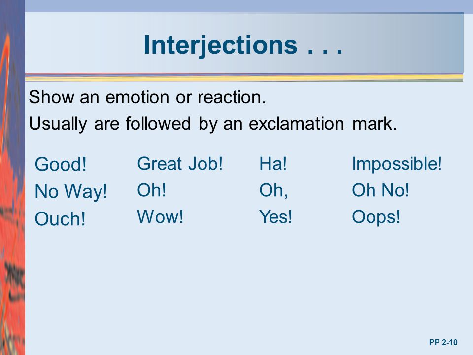 Interjections . . . Good! No Way! Ouch! Show an emotion or reaction.