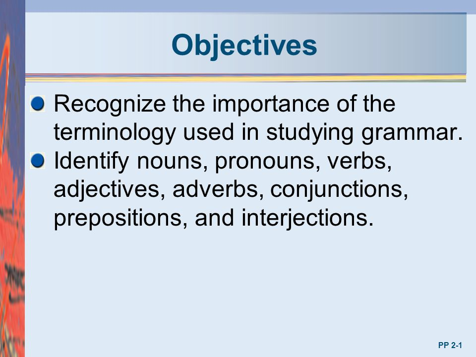 Objectives Recognize the importance of the terminology used in studying grammar.