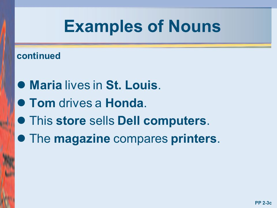 Examples of Nouns Maria lives in St. Louis. Tom drives a Honda.