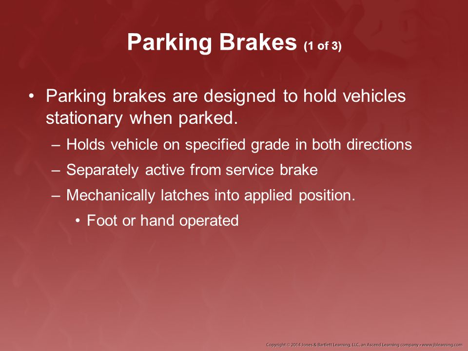 Parking Brakes (1 of 3) Parking brakes are designed to hold vehicles stationary when parked. Holds vehicle on specified grade in both directions.