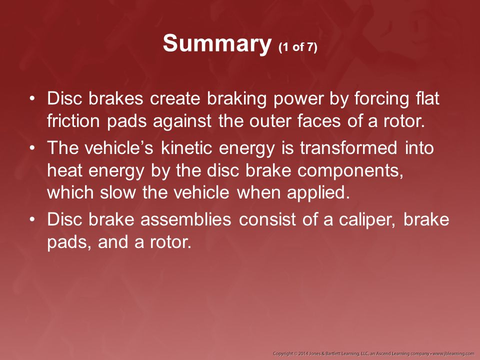 Summary (1 of 7) Disc brakes create braking power by forcing flat friction pads against the outer faces of a rotor.
