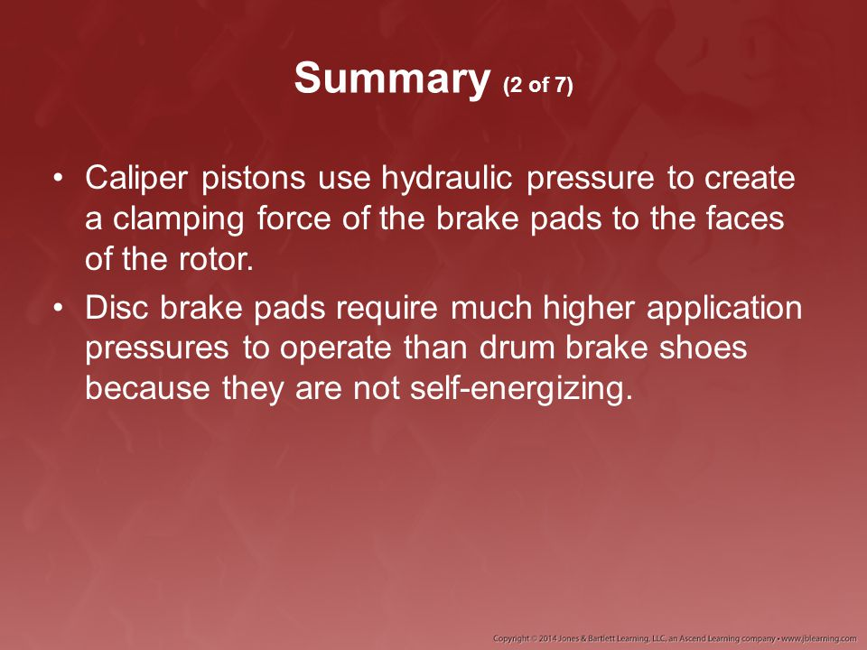 Summary (2 of 7) Caliper pistons use hydraulic pressure to create a clamping force of the brake pads to the faces of the rotor.