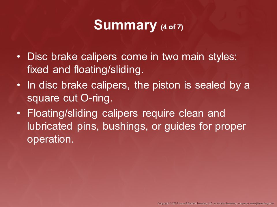 Summary (4 of 7) Disc brake calipers come in two main styles: fixed and floating/sliding.