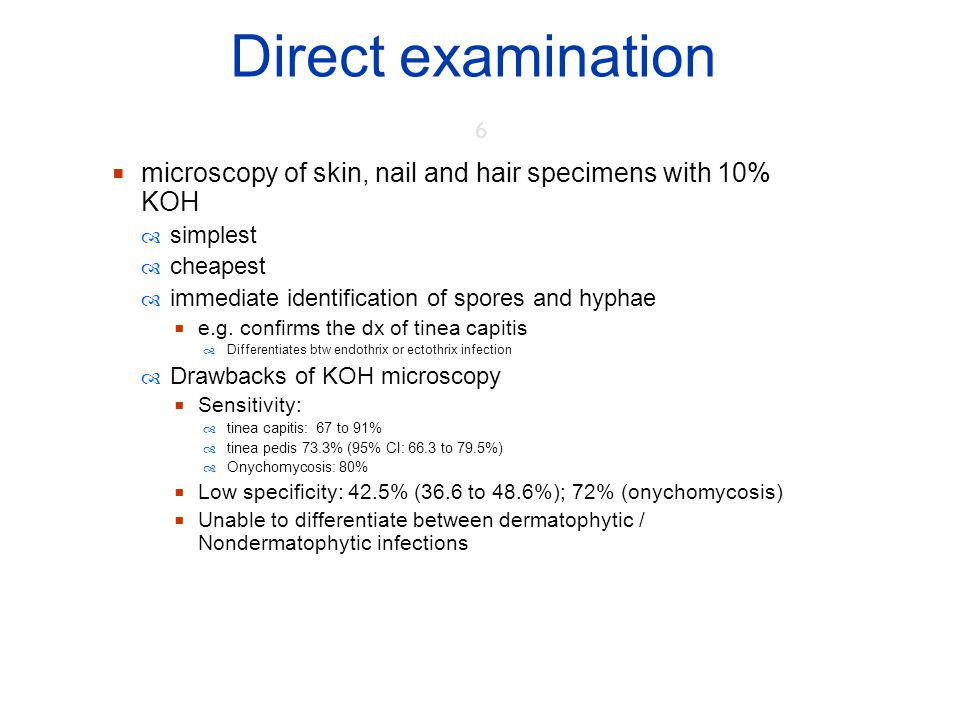 Direct examination 6. microscopy of skin, nail and hair specimens with 10% KOH. simplest. cheapest.