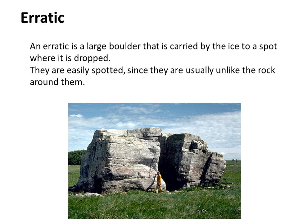 Erratic An erratic is a large boulder that is carried by the ice to a spot where it is dropped.