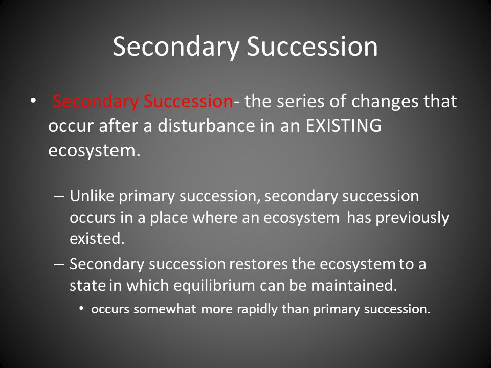 Secondary Succession Secondary Succession- the series of changes that occur after a disturbance in an EXISTING ecosystem.