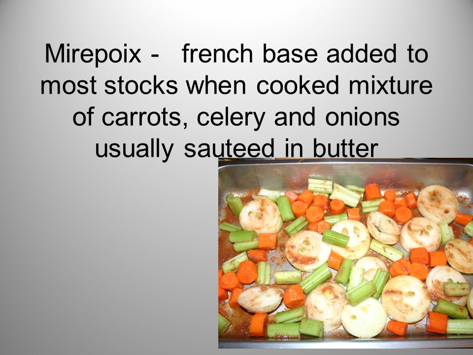 Mirepoix - french base added to most stocks when cooked mixture of carrots, celery and onions usually sauteed in butter