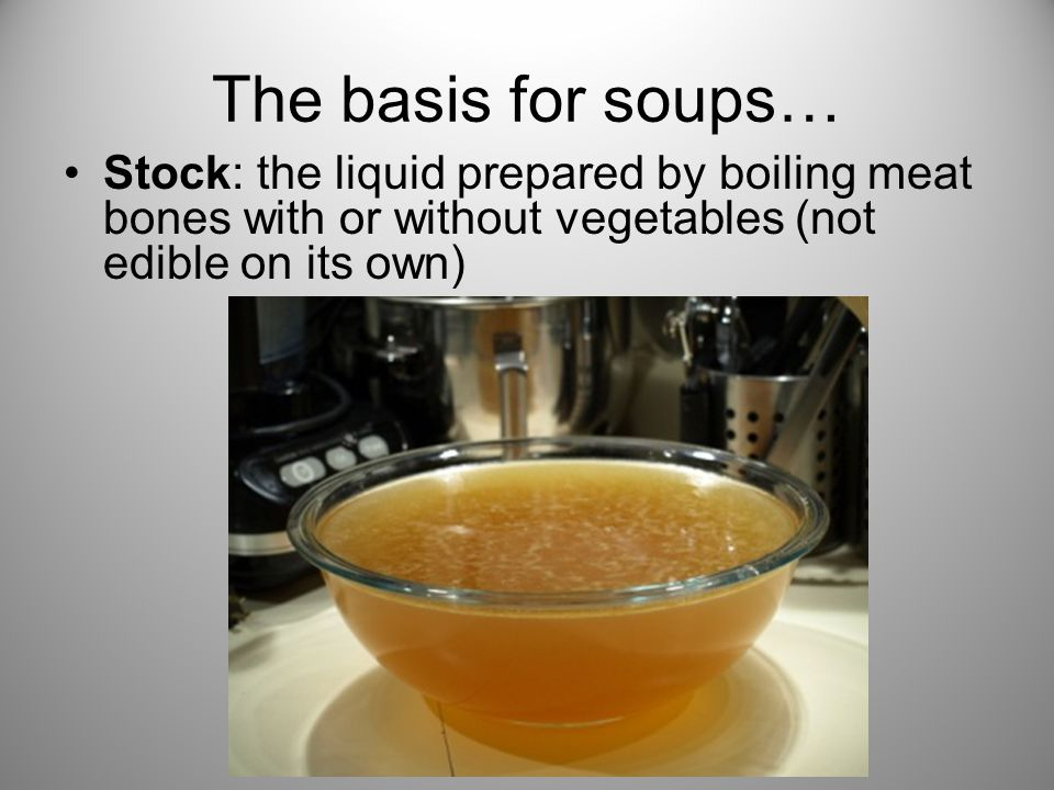 The basis for soups… Stock: the liquid prepared by boiling meat bones with or without vegetables (not edible on its own)