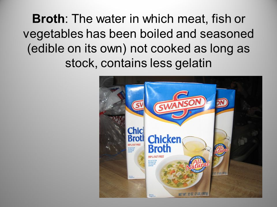 Broth: The water in which meat, fish or vegetables has been boiled and seasoned (edible on its own) not cooked as long as stock, contains less gelatin