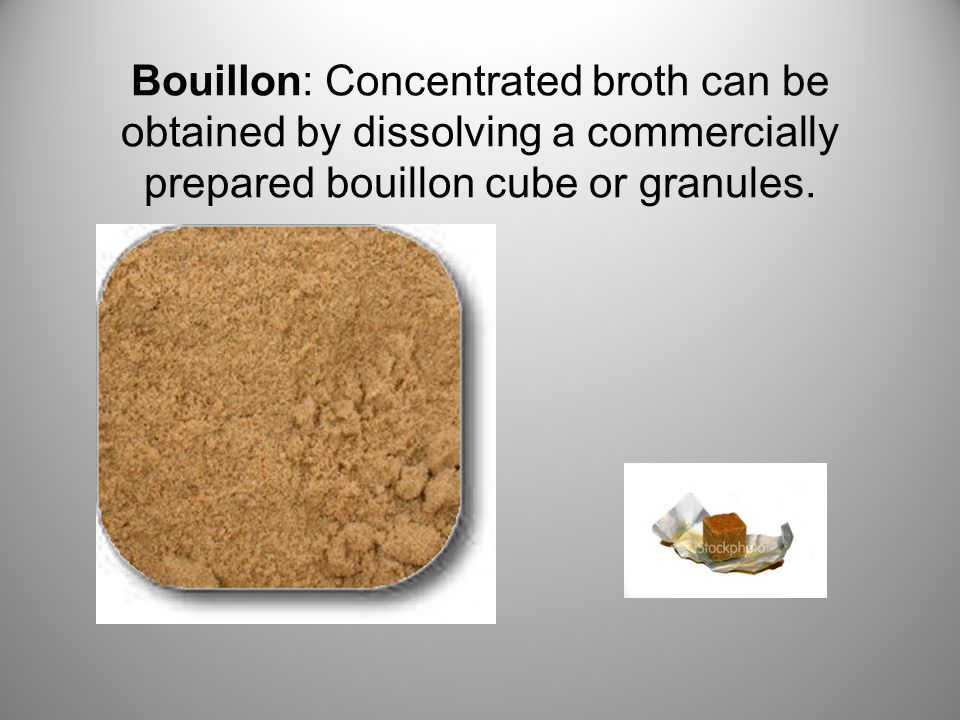 Bouillon: Concentrated broth can be obtained by dissolving a commercially prepared bouillon cube or granules.