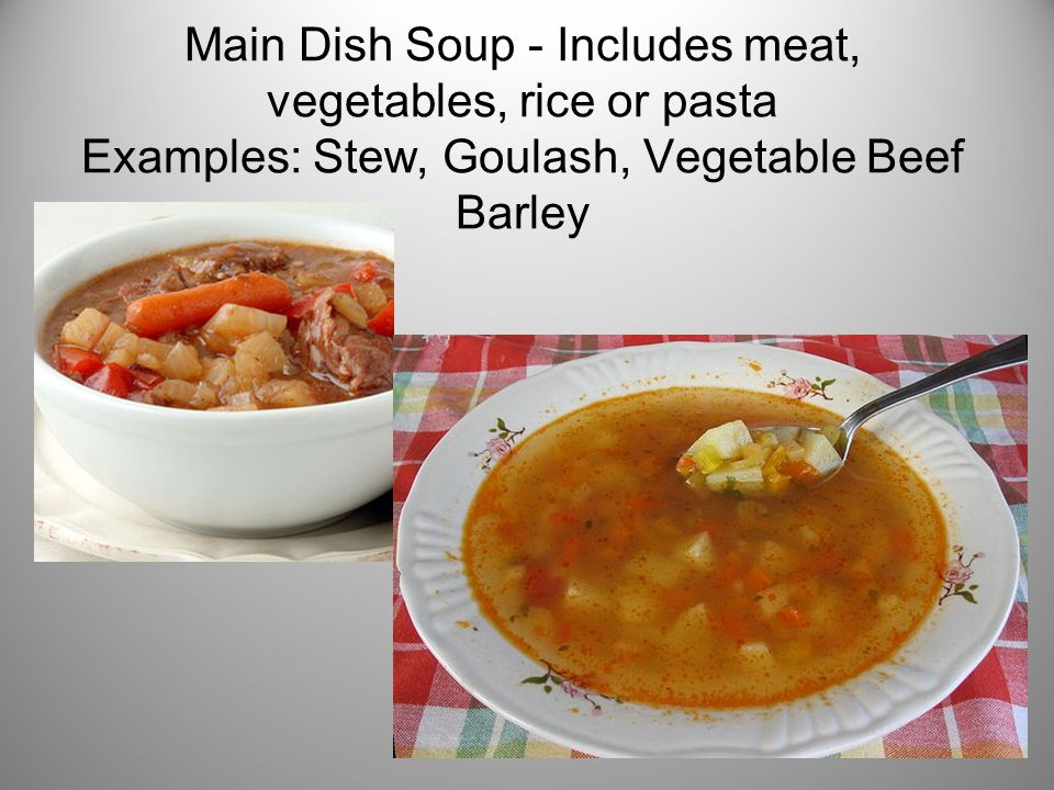 Main Dish Soup - Includes meat, vegetables, rice or pasta Examples: Stew, Goulash, Vegetable Beef Barley