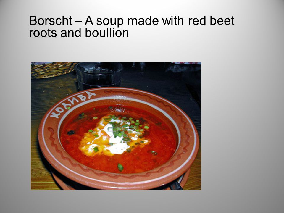 Borscht – A soup made with red beet roots and boullion