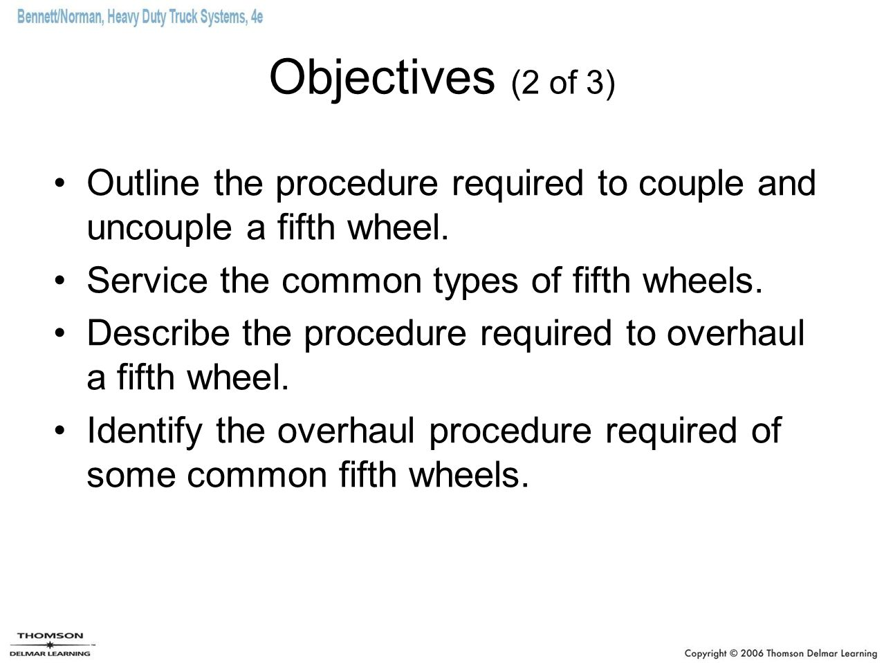 Objectives (2 of 3) Outline the procedure required to couple and uncouple a fifth wheel. Service the common types of fifth wheels.