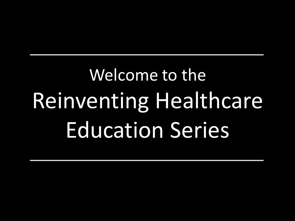 Welcome to the Reinventing Healthcare Education Series