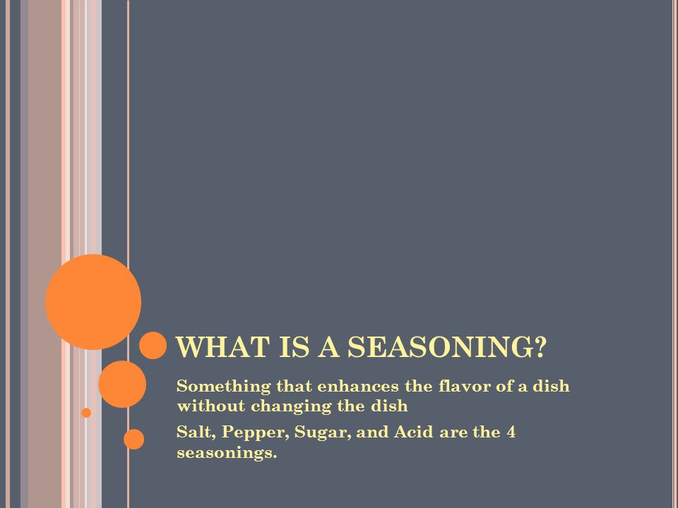 WHAT IS A SEASONING. Something that enhances the flavor of a dish without changing the dish.