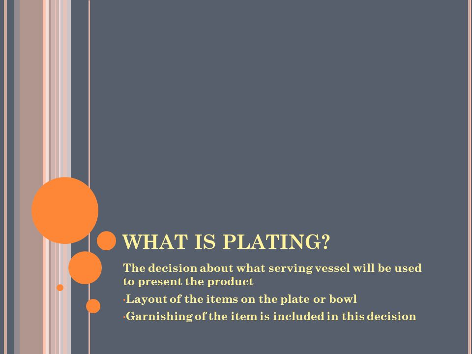 WHAT IS PLATING The decision about what serving vessel will be used to present the product. Layout of the items on the plate or bowl.