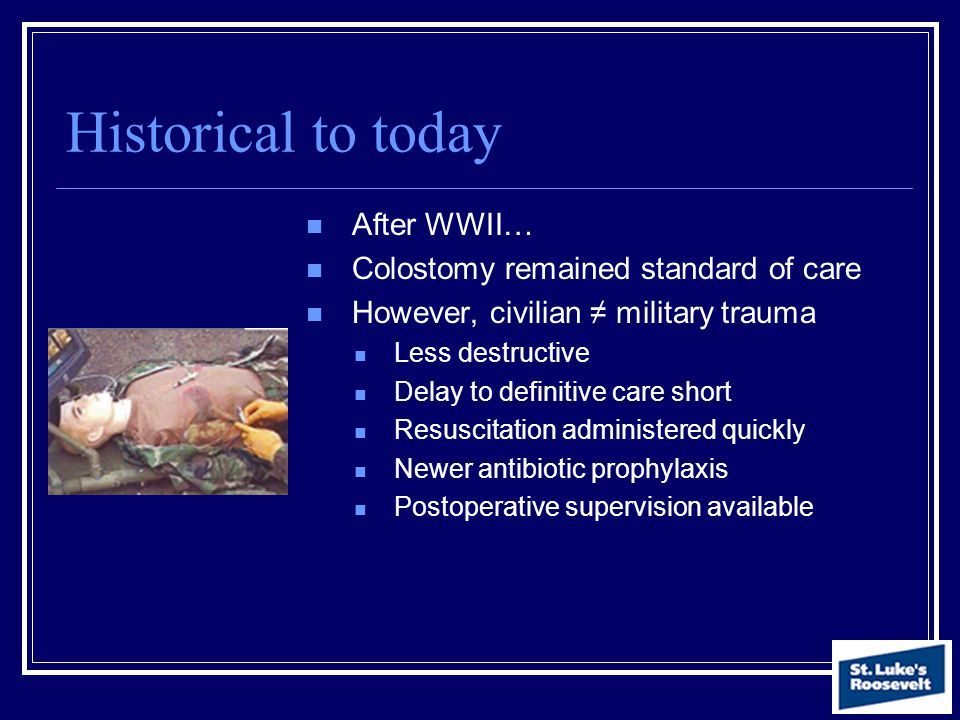 Historical to today After WWII… Colostomy remained standard of care