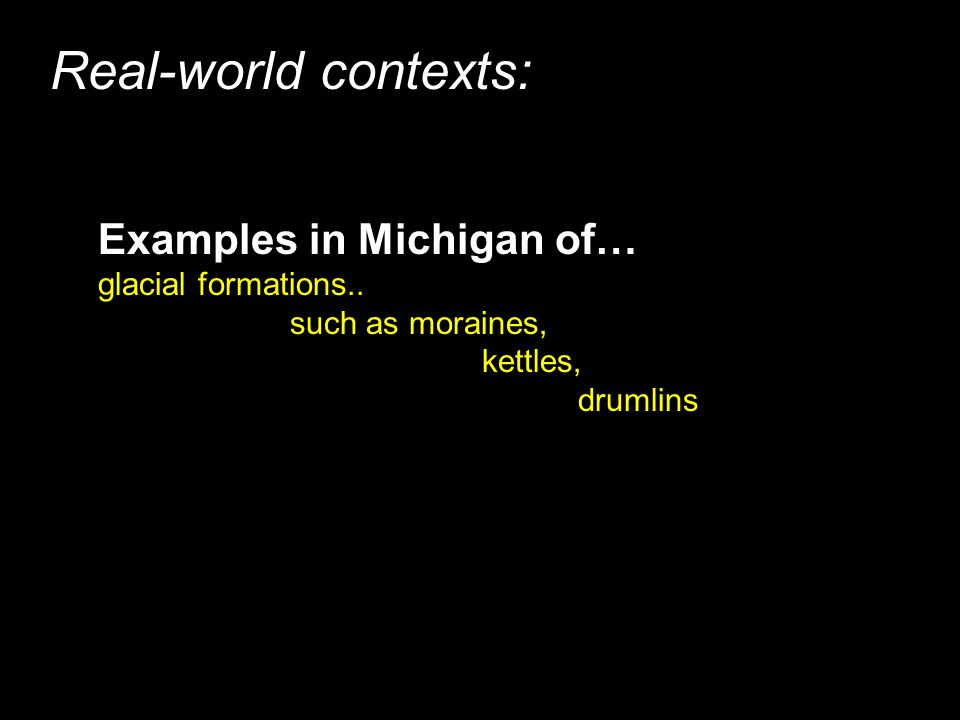Real-world contexts: Examples in Michigan of… glacial formations..