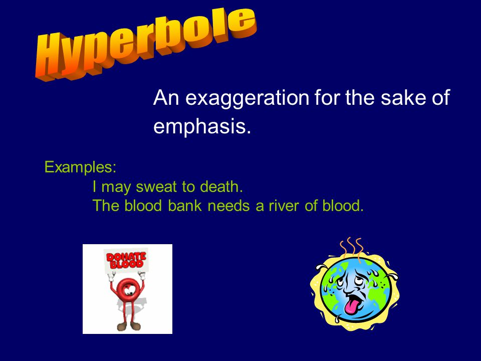 Hyperbole An exaggeration for the sake of emphasis. Examples: