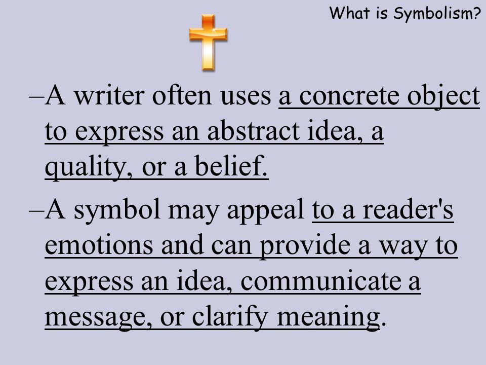 What is Symbolism A writer often uses a concrete object to express an abstract idea, a quality, or a belief.