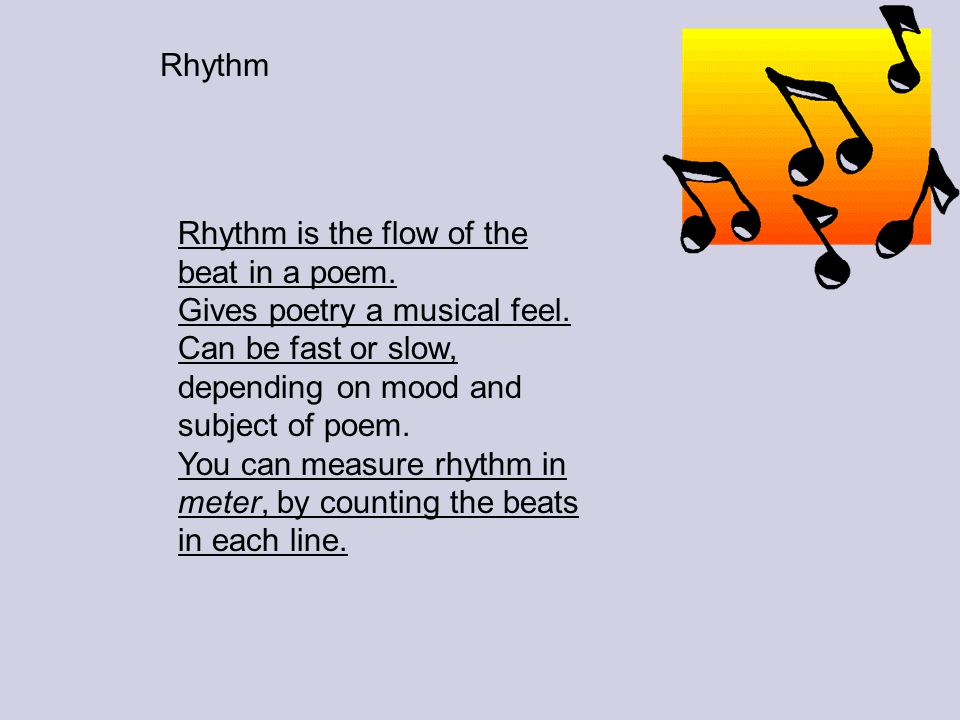 Rhythm Rhythm is the flow of the beat in a poem. Gives poetry a musical feel. Can be fast or slow, depending on mood and subject of poem.