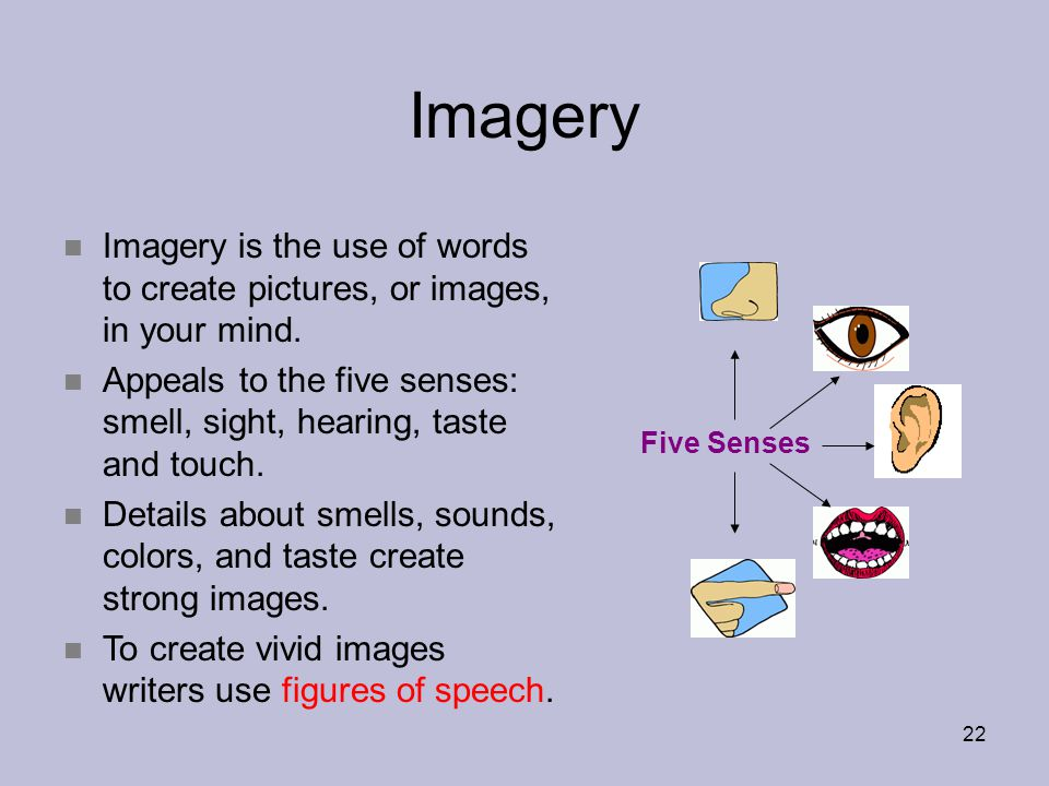 Imagery Imagery is the use of words to create pictures, or images, in your mind. Appeals to the five senses: smell, sight, hearing, taste and touch.