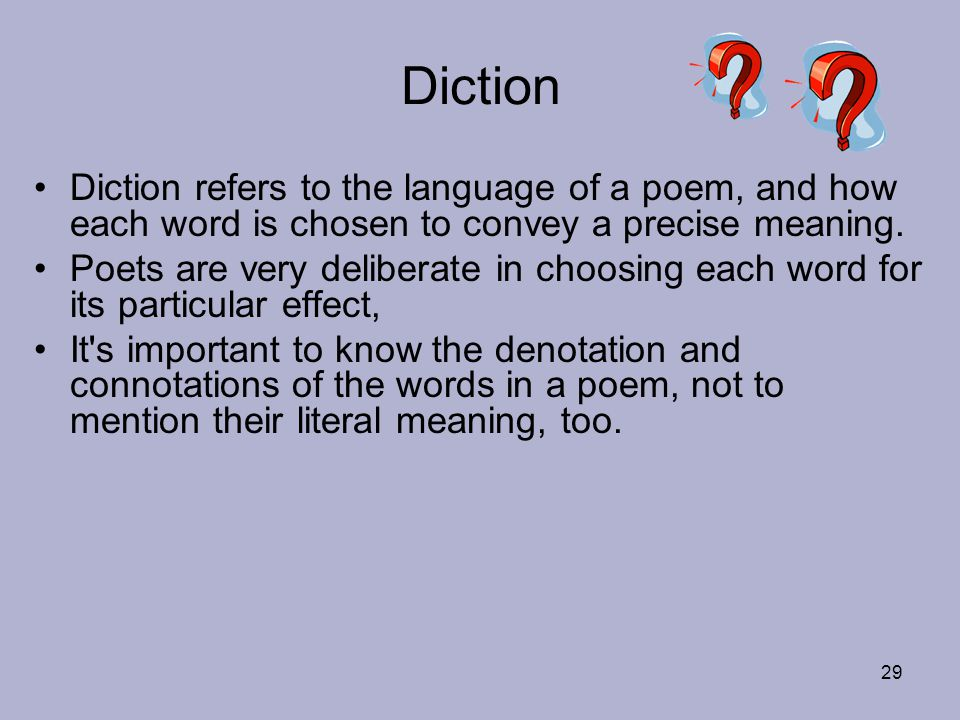 Diction Diction refers to the language of a poem, and how each word is chosen to convey a precise meaning.
