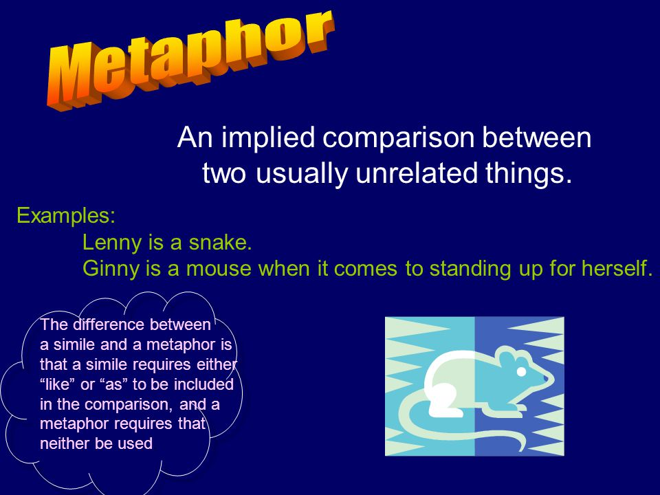 Metaphor An implied comparison between two usually unrelated things.