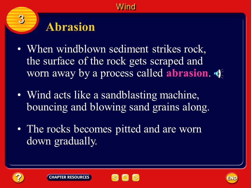 Wind 3. Abrasion. When windblown sediment strikes rock, the surface of the rock gets scraped and worn away by a process called abrasion.