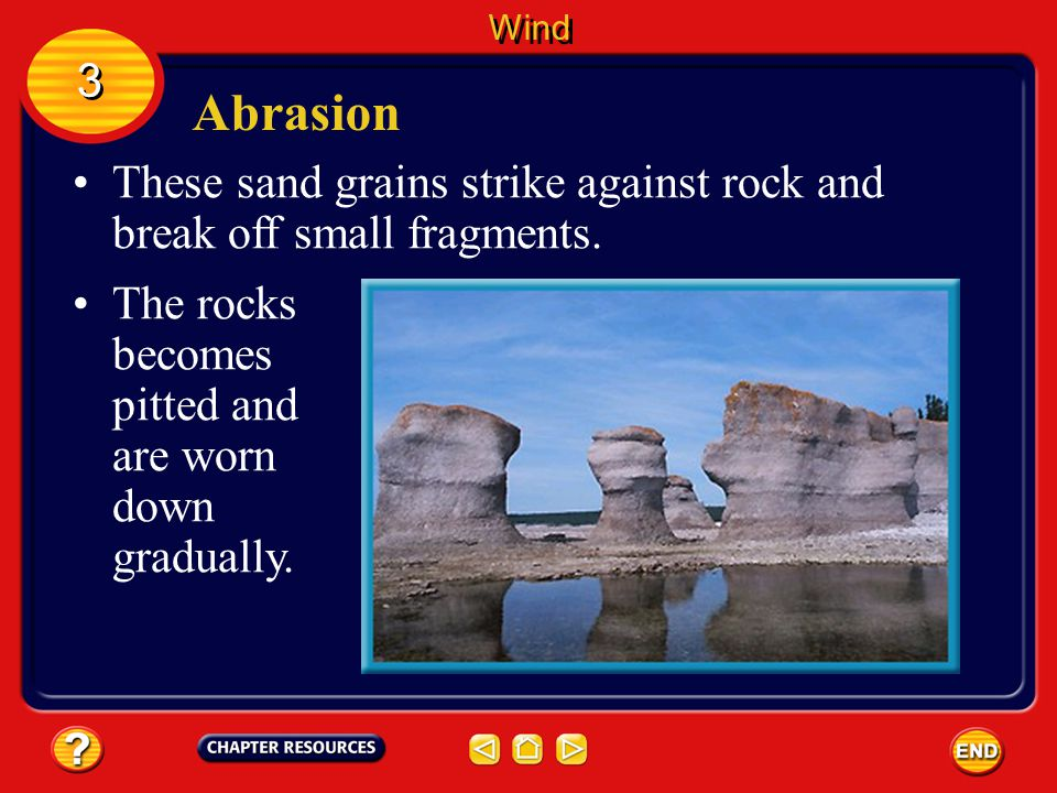 Wind 3. Abrasion. These sand grains strike against rock and break off small fragments.