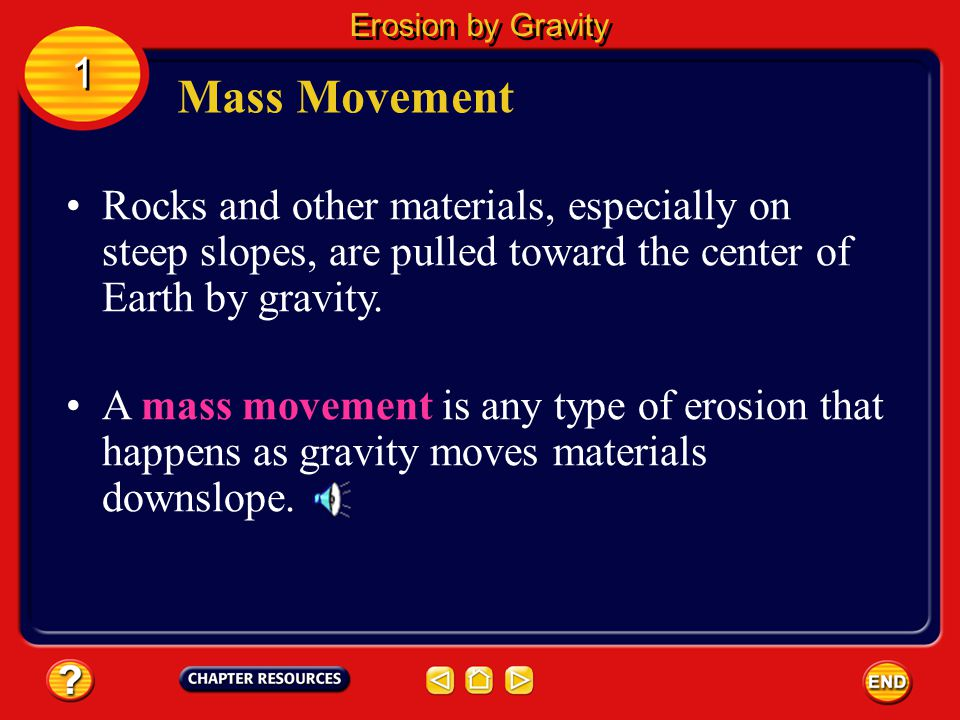 Erosion by Gravity 1. Mass Movement. Rocks and other materials, especially on steep slopes, are pulled toward the center of Earth by gravity.