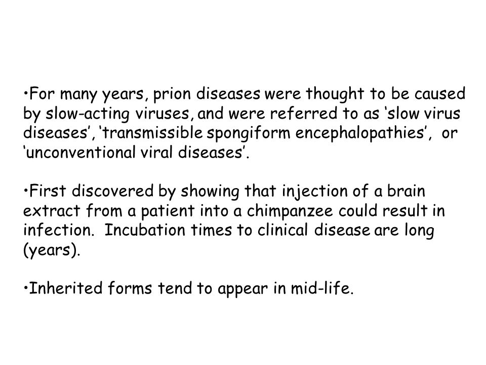 For many years, prion diseases were thought to be caused by slow-acting viruses, and were referred to as 'slow virus diseases', 'transmissible spongiform encephalopathies', or 'unconventional viral diseases'.