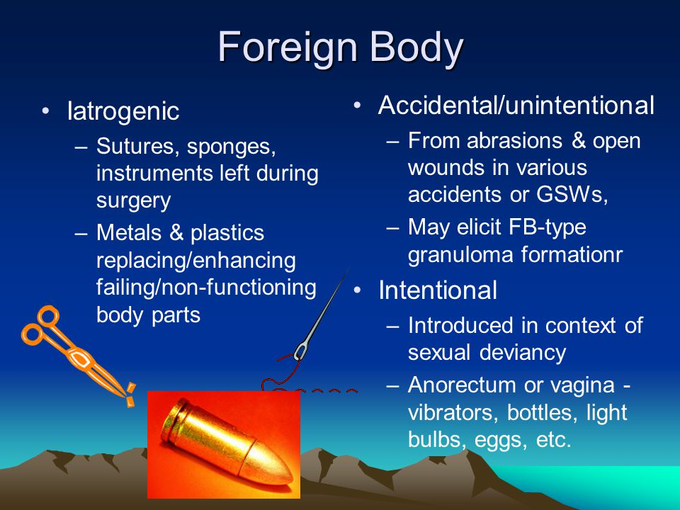 Foreign Body Accidental/unintentional Iatrogenic Intentional