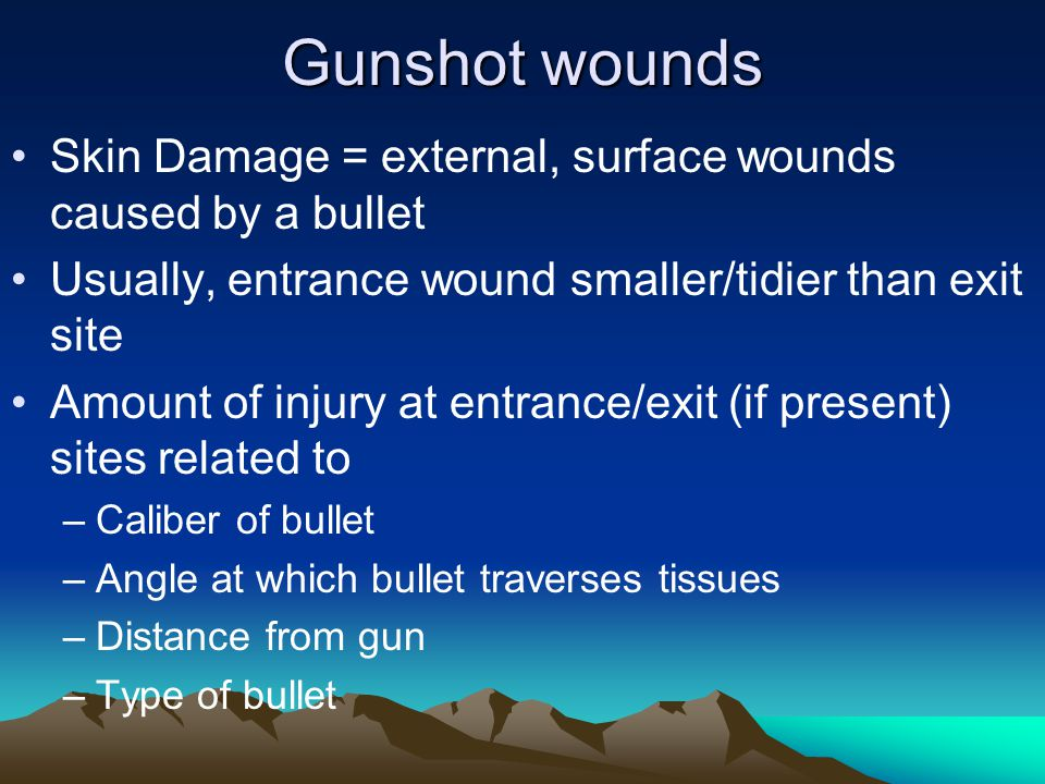 Gunshot wounds Skin Damage = external, surface wounds caused by a bullet. Usually, entrance wound smaller/tidier than exit site.