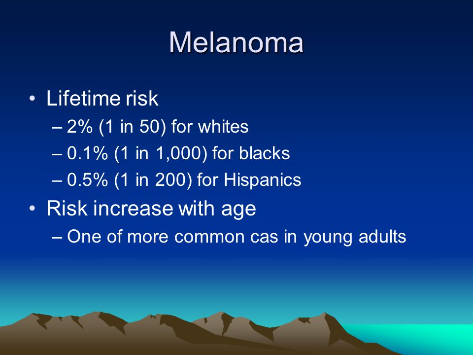 Melanoma Lifetime risk Risk increase with age 2% (1 in 50) for whites