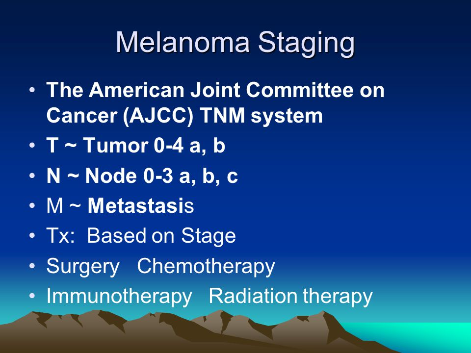 Melanoma Staging The American Joint Committee on Cancer (AJCC) TNM system. T ~ Tumor 0-4 a, b. N ~ Node 0-3 a, b, c.