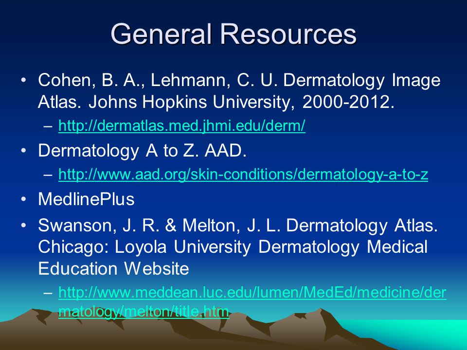 General Resources Cohen, B. A., Lehmann, C. U. Dermatology Image Atlas. Johns Hopkins University, 2000-2012.